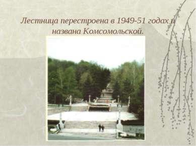 Лестница перестроена в 1949-51 годах и названа Комсомольской.