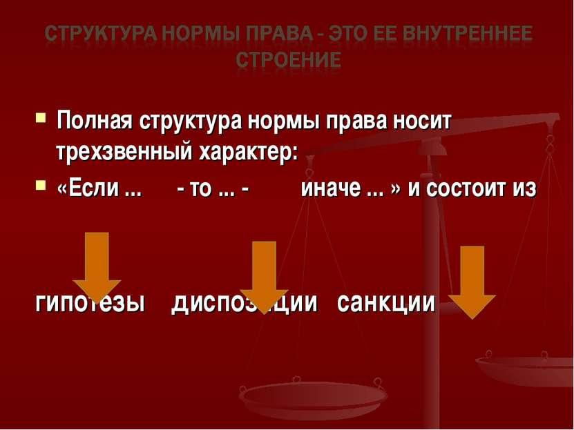 Полная структура нормы права носит трехзвенный характер: «Если ... - то ... -...