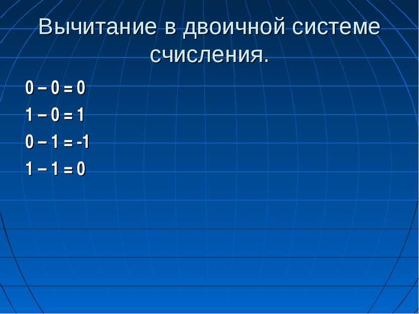 Вычитание в двоичной системе счисления. 0 – 0 = 0 1 – 0 = 1 0 – 1 = -1 1 – 1 = 0