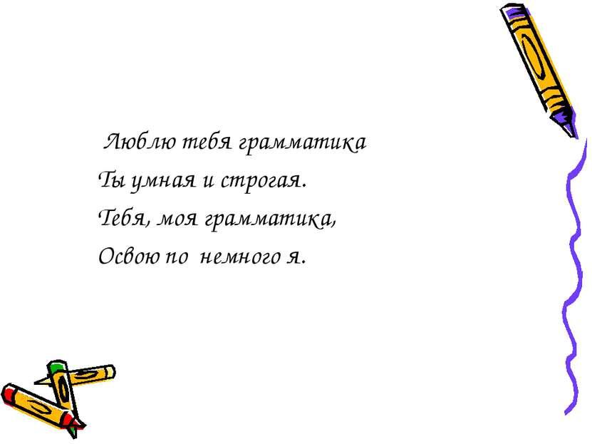 Люблю тебя грамматика Ты умная и строгая. Тебя, моя грамматика, Освою по немн...