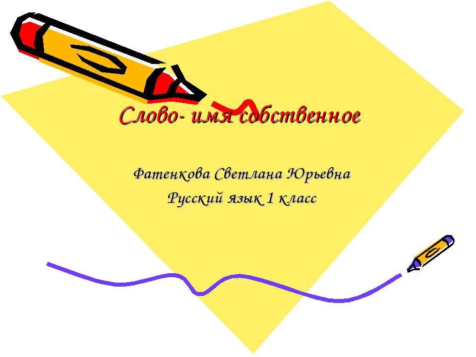 Слово- имя собственное Фатенкова Светлана Юрьевна Русский язык 1 класс