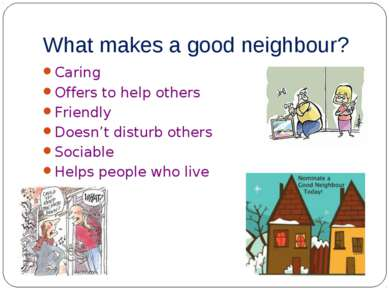 What makes a good neighbour? Caring Offers to help others Friendly Doesn't di...