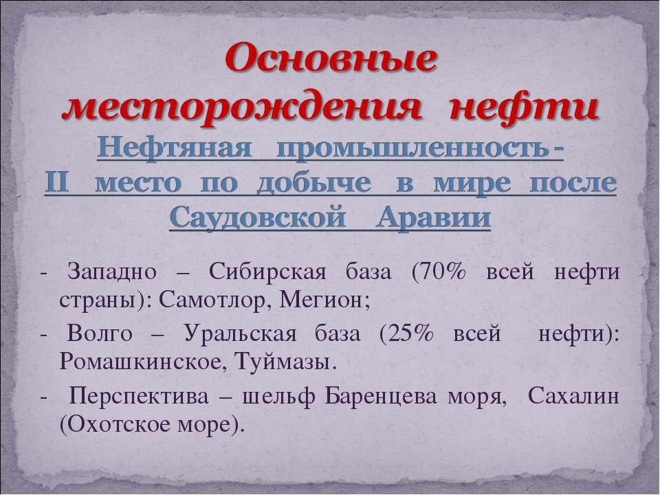 - Западно – Сибирская база (70% всей нефти страны): Самотлор, Мегион; - Волго...