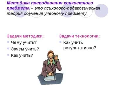 Методика преподавания конкретного предмета – это психолого-педагогическая тео...