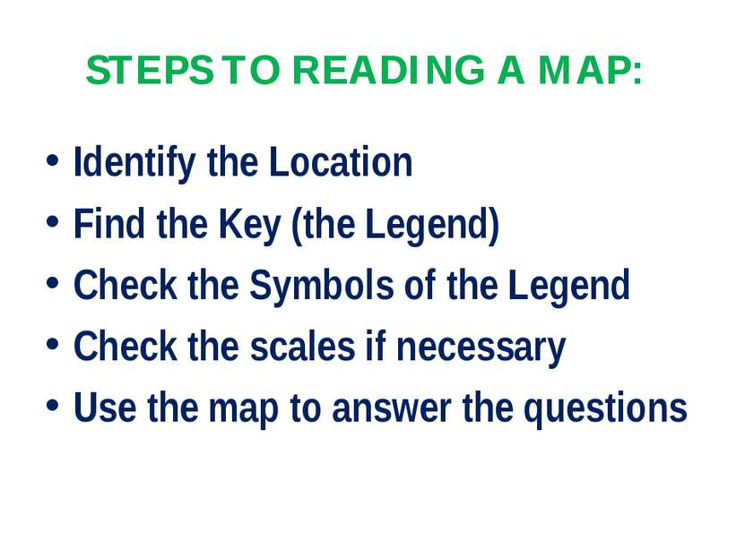 STEPS TO READING A MAP: Identify the Location Find the Key (the Legend) Check...