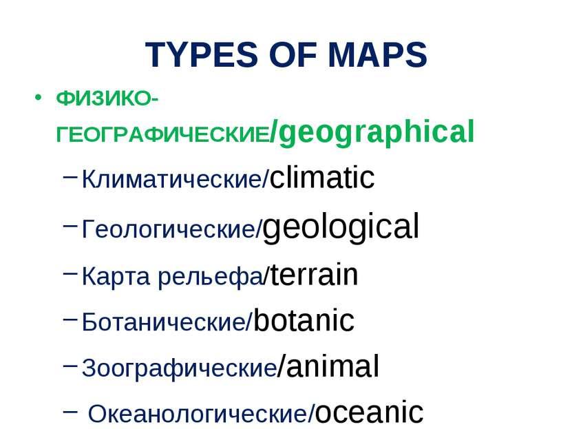 TYPES OF MAPS ФИЗИКО-ГЕОГРАФИЧЕСКИЕ/geographical Климатические/climatic Геоло...