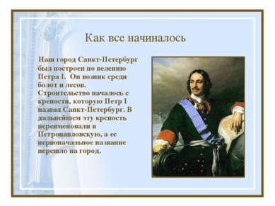 Как все начиналось Наш город Санкт-Петербург был построен по велению Петра I....