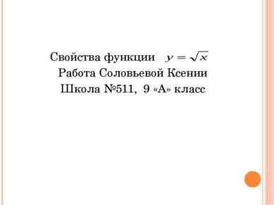 Свойства функции . Работа Соловьевой Ксении Школа №511, 9 «А» класс
