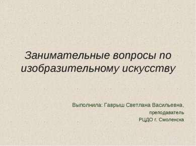 Занимательные вопросы по изобразительному искусству Выполнила: Гаврыш Светлан...