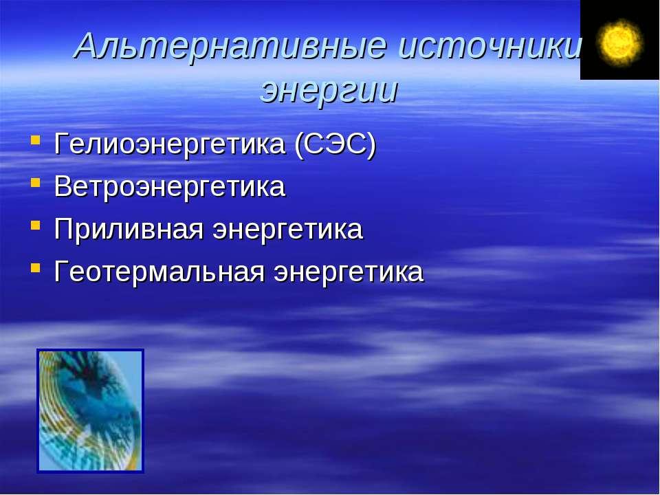 Альтернативные источники энергии Гелиоэнергетика (СЭС) Ветроэнергетика Прилив...