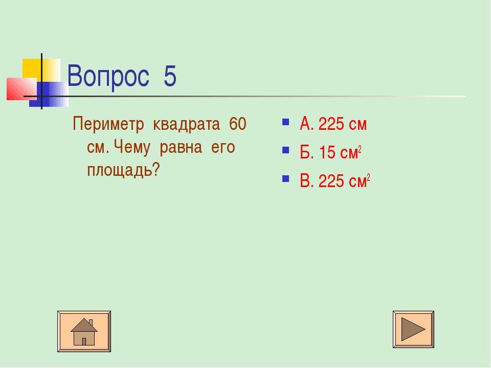 Вопрос 5 Периметр квадрата 60 см. Чему равна его площадь? А. 225 см Б. 15 см2...