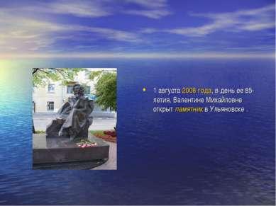 1 августа 2008года, в день ее 85-летия, Валентине Михайловне открыт памятник...