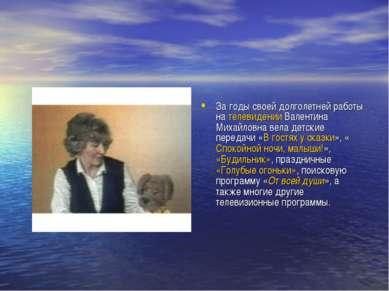 За годы своей долголетней работы на телевидении Валентина Михайловна вела дет...