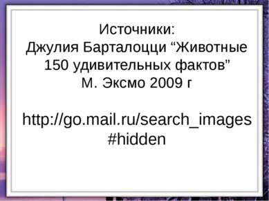 """Источники: Джулия Барталоцци """"Животные 150 удивительных фактов"""" М. Эксмо 2009..."""