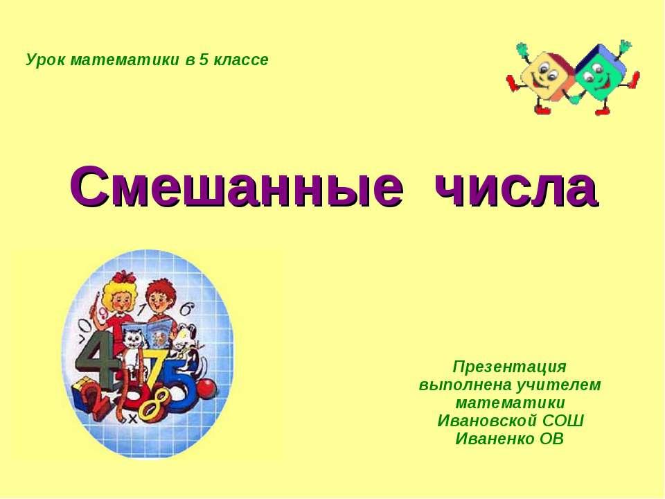 Смешанные числа Презентация выполнена учителем математики Ивановской СОШ Иван...