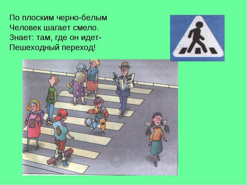 По плоским черно-белым Человек шагает смело. Знает: там, где он идет- Пешеход...
