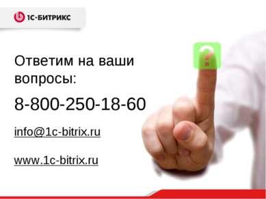 8-800-250-18-60 info@1c-bitrix.ru www.1c-bitrix.ru Ответим на ваши вопросы: