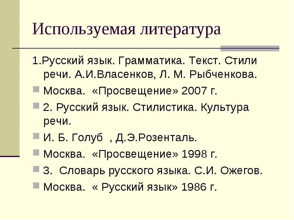 Используемая литература 1.Русский язык. Грамматика. Текст. Стили речи. А.И.Вл...