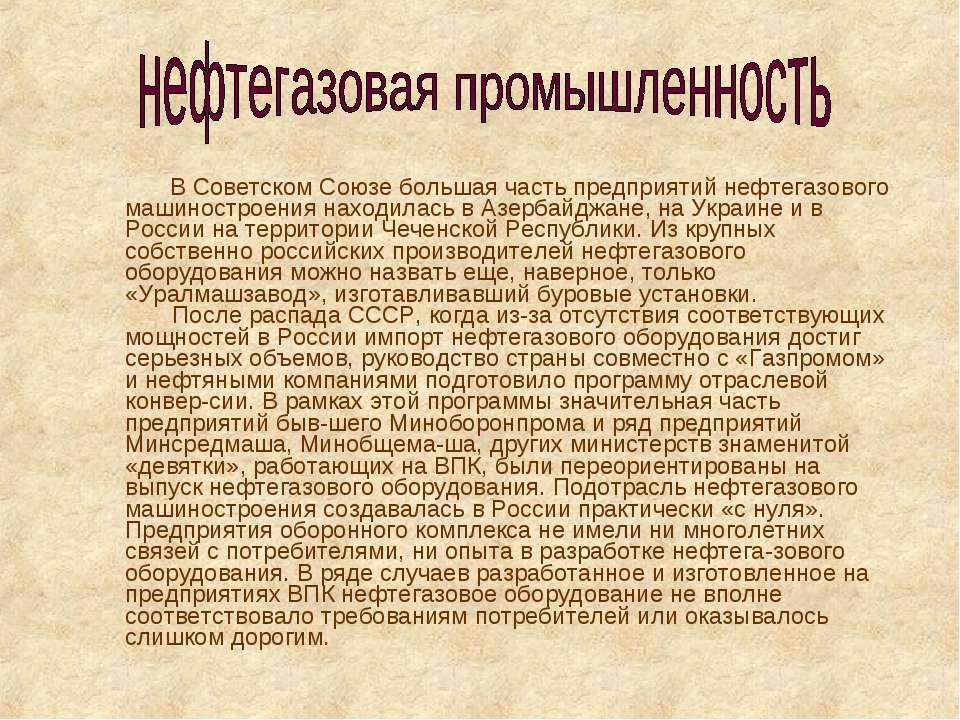 В Советском Союзе большая часть предприятий нефтегазового машиностроения нахо...