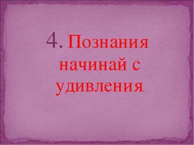 4. Познания начинай с удивления.