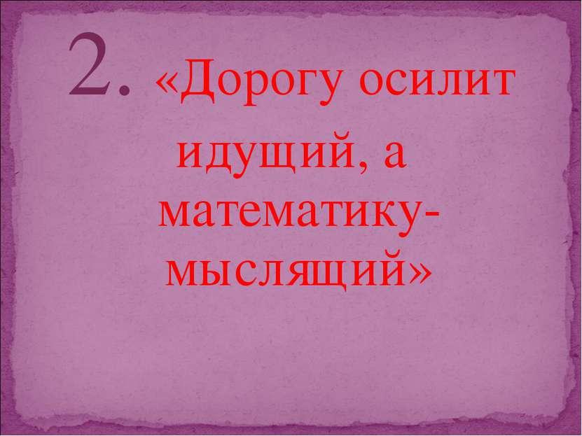 2. «Дорогу осилит идущий, а математику- мыслящий»