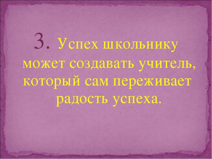3. Успех школьнику может создавать учитель, который сам переживает радость ус...