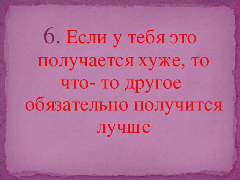 6. Если у тебя это получается хуже, то что- то другое обязательно получится л...