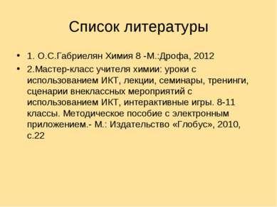 Список литературы 1. О.С.Габриелян Химия 8 -М.:Дрофа, 2012 2.Мастер-класс учи...