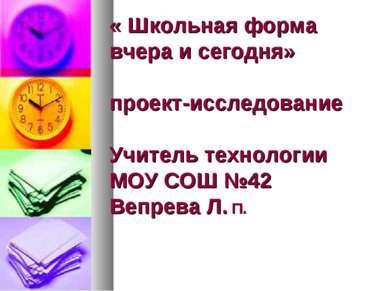 Школьная форм « Школьная форма вчера и сегодня» проект-исследование Учитель т...