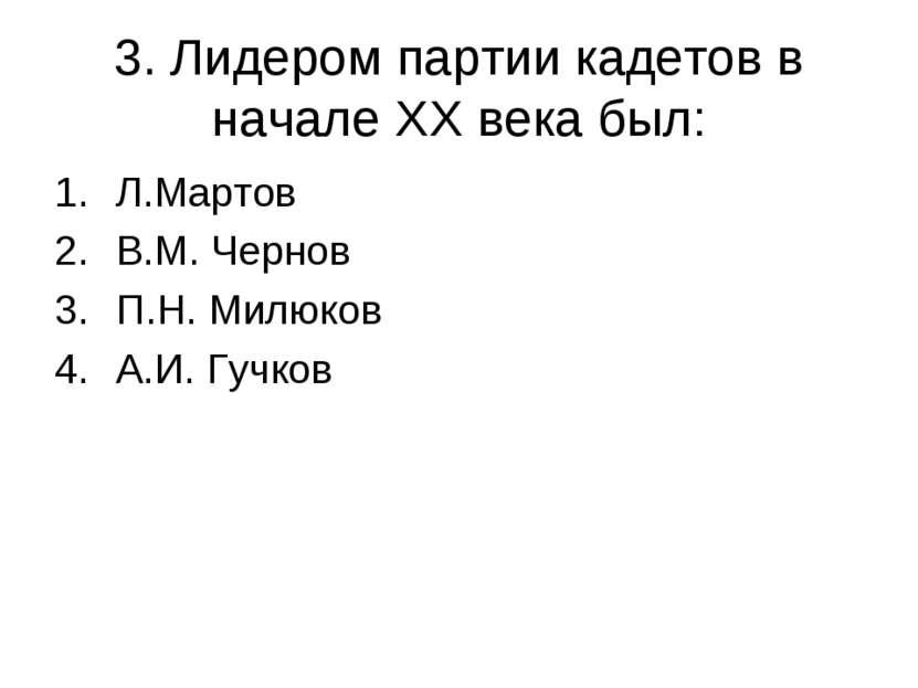 3. Лидером партии кадетов в начале XX века был: Л.Мартов В.М. Чернов П.Н. Мил...