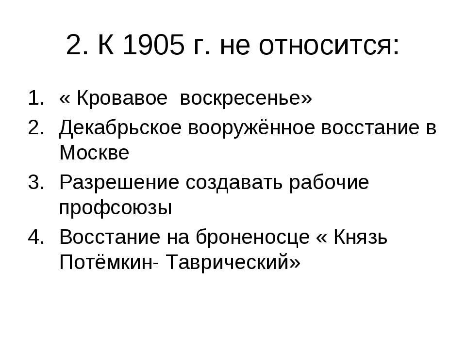 2. К 1905 г. не относится: « Кровавое воскресенье» Декабрьское вооружённое во...