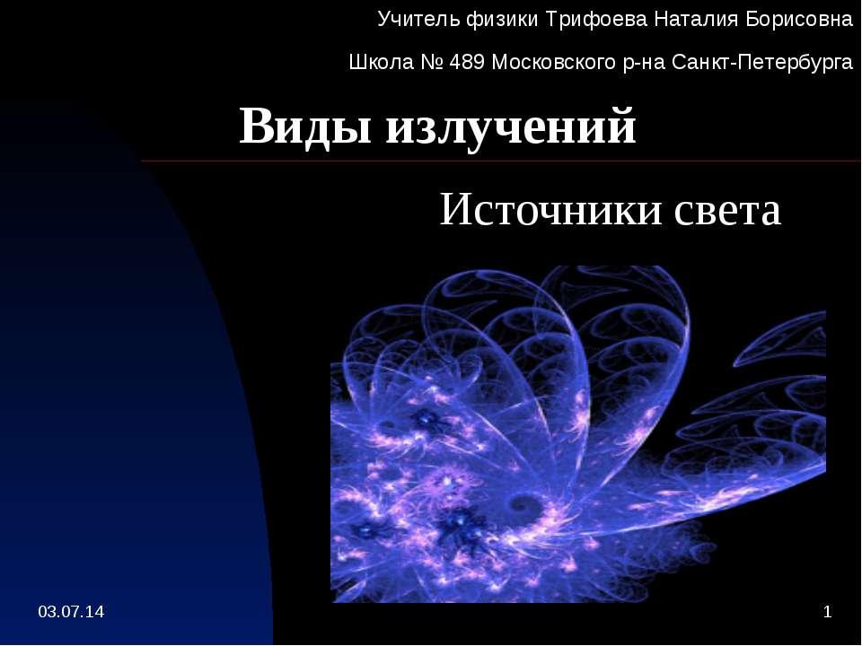 Виды излучений Источники света Учитель физики Трифоева Наталия Борисовна Школ...