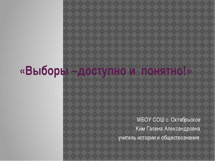 «Выборы –доступно и понятно!» МБОУ СОШ с. Октябрьское Ким Галина Александровн...