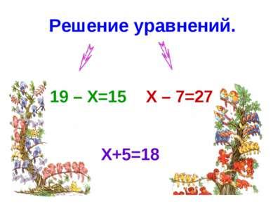 Решение уравнений. X+5=18 19 – X=15 X – 7=27