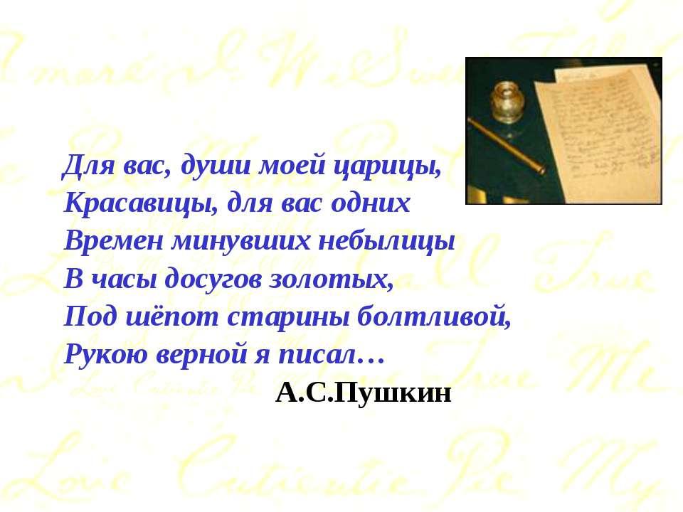 Для вас, души моей царицы, Красавицы, для вас одних Времен минувших небылицы ...