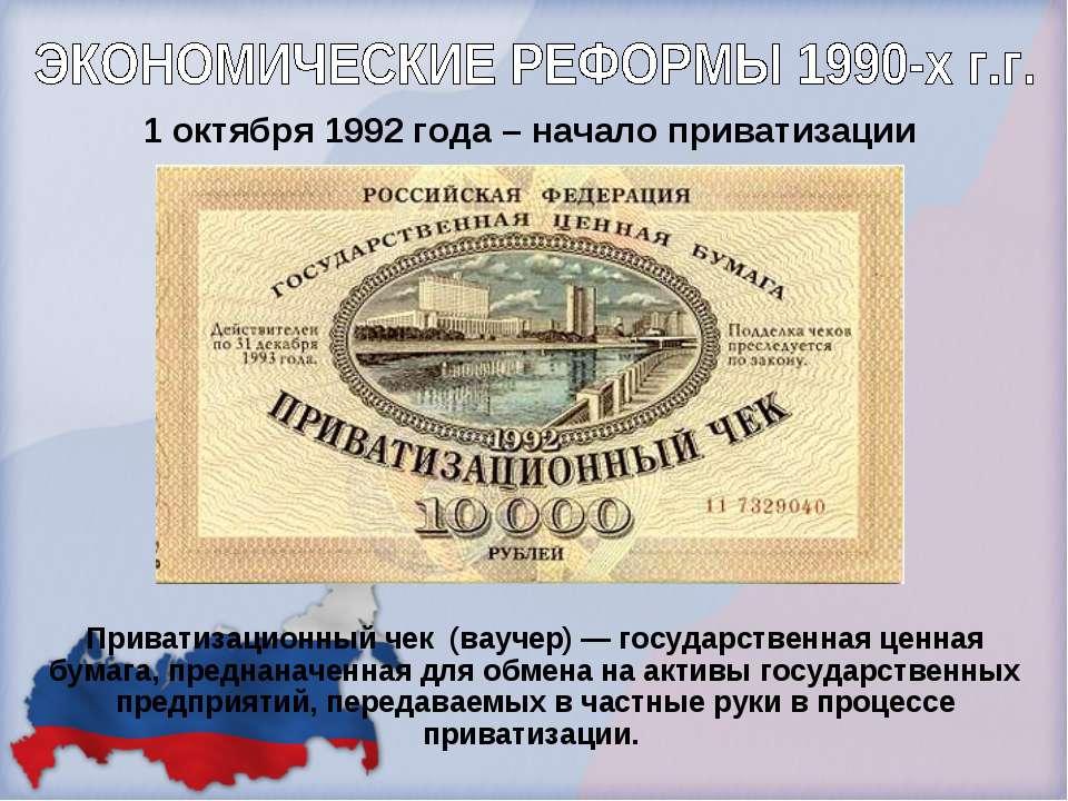 1 октября 1992 года – начало приватизации Приватизационный чек (ваучер) — гос...