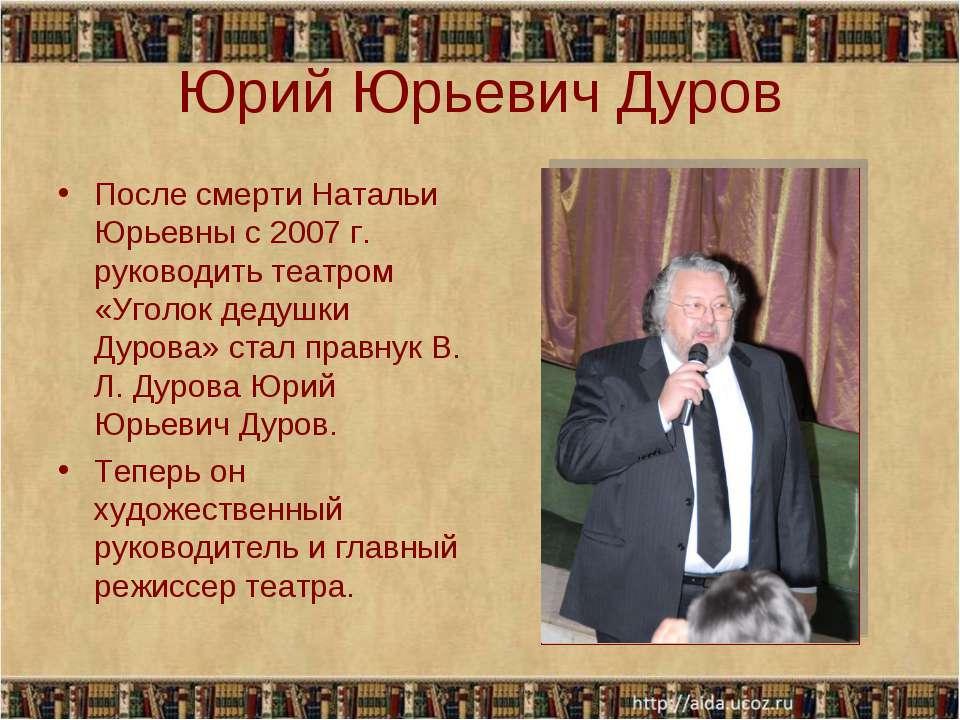 Юрий Юрьевич Дуров После смерти Натальи Юрьевны с 2007 г. руководить театром ...