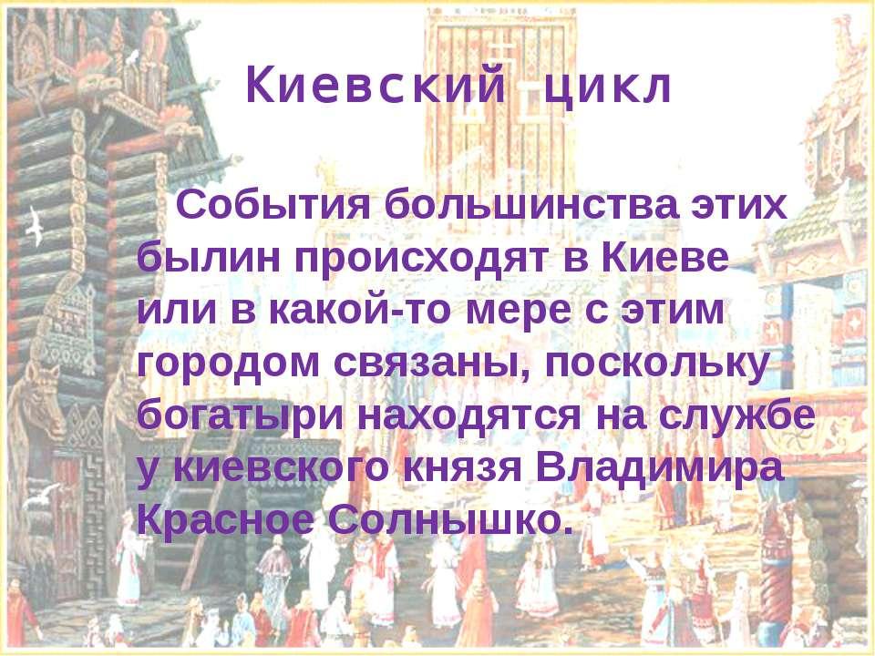 Киевский цикл События большинства этих былин происходят в Киеве или в какой-т...