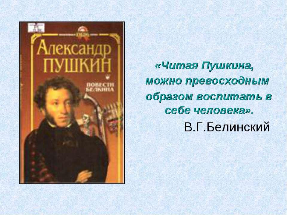 «Читая Пушкина, можно превосходным образом воспитать в себе человека». В.Г.Бе...