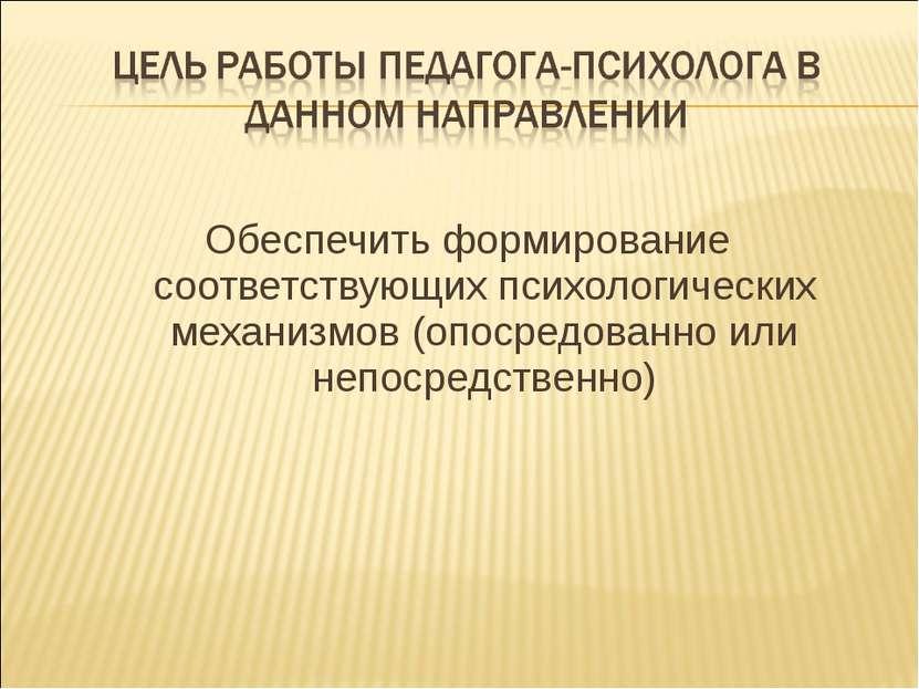 Обеспечить формирование соответствующих психологических механизмов (опосредов...