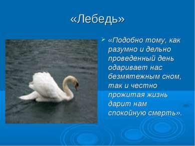 «Лебедь» «Подобно тому, как разумно и дельно проведенный день одаривает нас б...