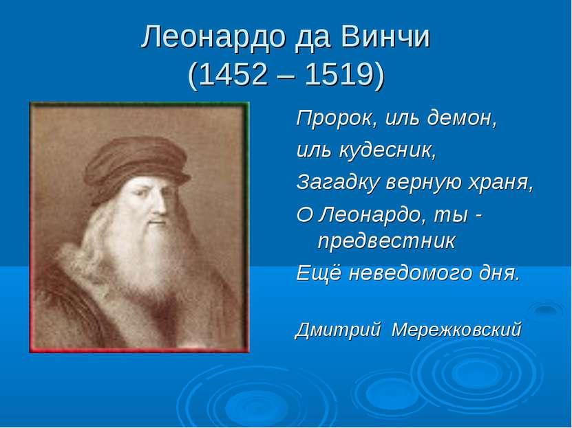 Леонардо да Винчи (1452 – 1519) Пророк, иль демон, иль кудесник, Загадку верн...