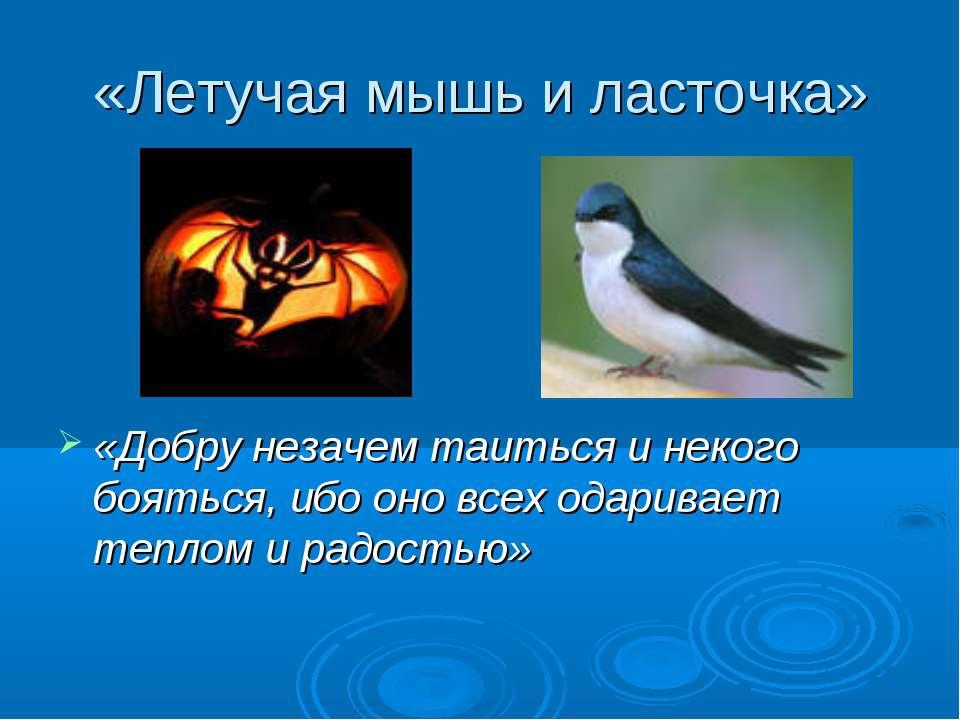 «Летучая мышь и ласточка» «Добру незачем таиться и некого бояться, ибо оно вс...