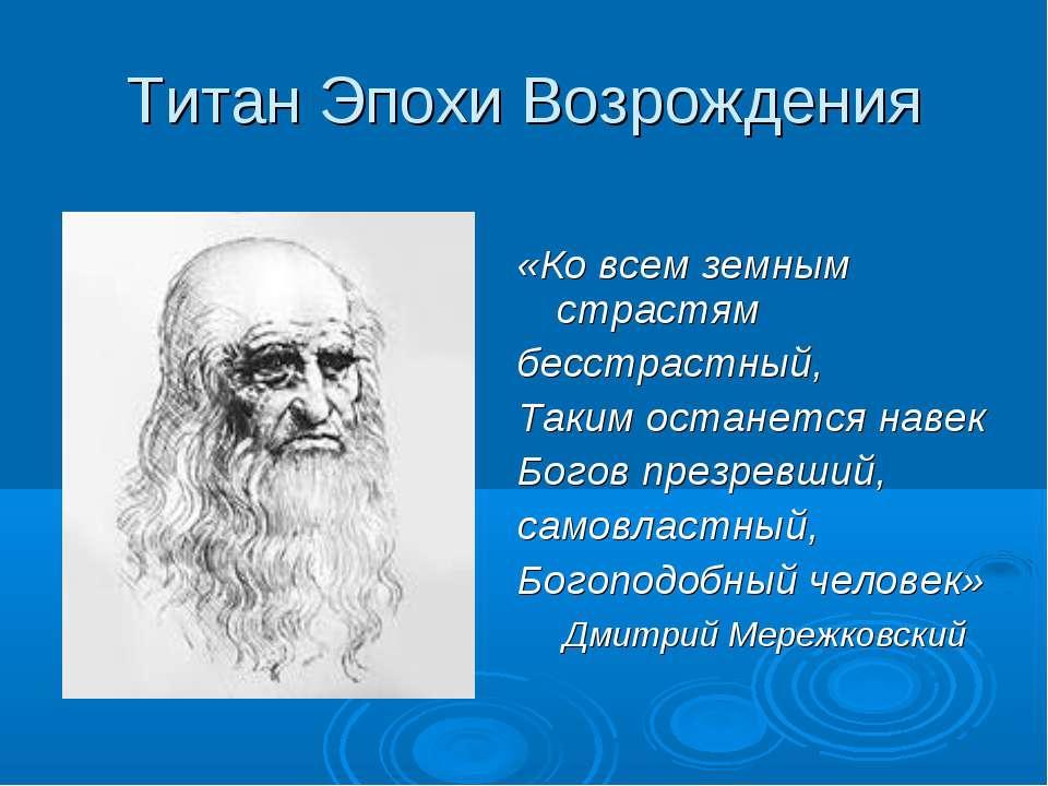 Титан Эпохи Возрождения «Ко всем земным страстям бесстрастный, Таким останетс...