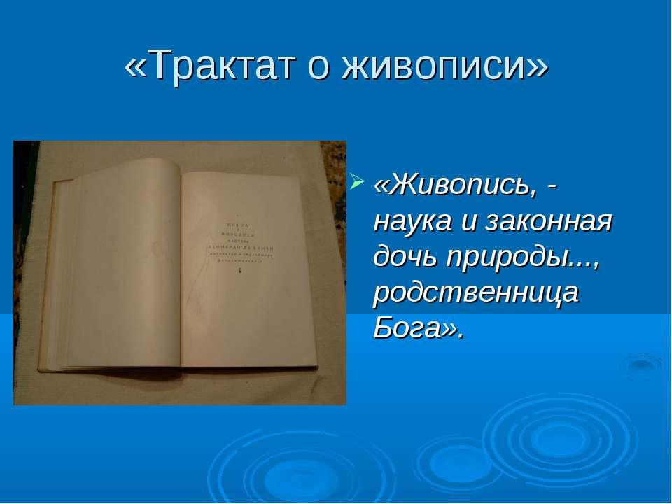 «Трактат о живописи» «Живопись, - наука и законная дочь природы..., родственн...