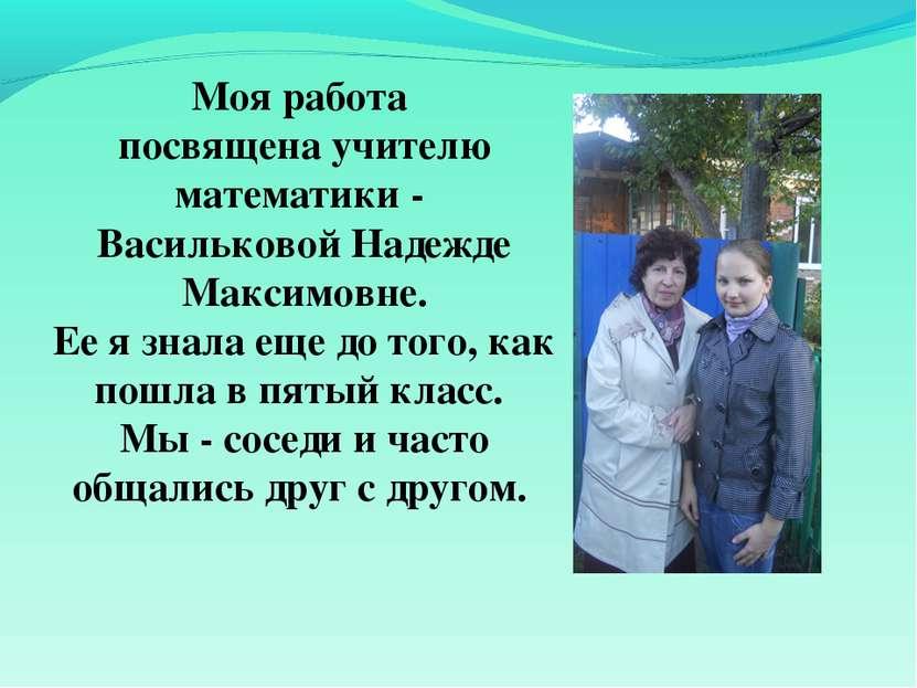 Моя работа посвящена учителю математики - Васильковой Надежде Максимовне. Ее ...