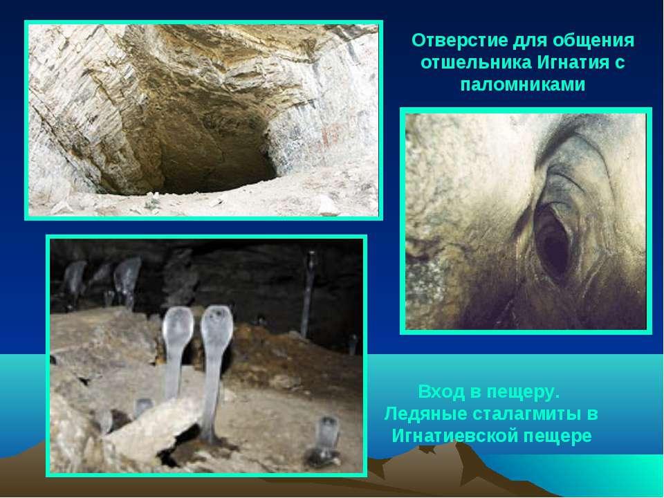 Отверстие для общения отшельника Игнатия с паломниками Вход в пещеру. Ледяные...