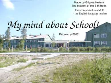 Made by Gilyova Helena The student of the 8-th from. My mind about School! Pr...
