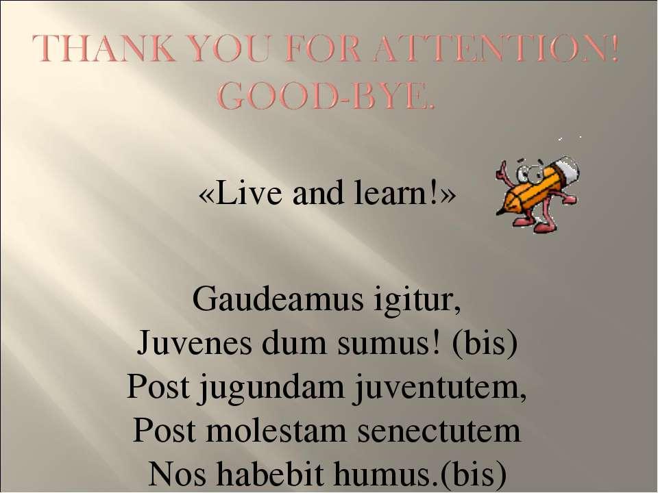 «Live and learn!» Gaudeamus igitur, Juvenes dum sumus! (bis) Post jugundam ju...