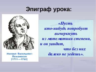 Эпиграф урока: «Пусть кто-нибудь попробует вычеркнуть из математики степени, ...